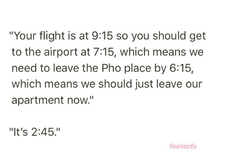 """Overheard - Text - """"Your flight is at 9:15 so you should get to the airport at 7:15, which means we need to leave the Pho place by 6:15, which means we should just leave our apartment now."""" """"It's 2:45."""" Coverheardla"""
