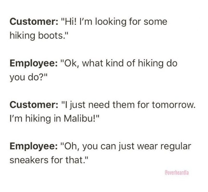 """Overheard - Text - Customer: """"Hi! I'm looking for some hiking boots."""" Employee: """"Ok, what kind of hiking do you do?"""" Customer: """"I just need them for tomorrow. I'm hiking in Malibu!"""" Employee: """"Oh, you can just wear regular sneakers for that."""" Coverheardla"""