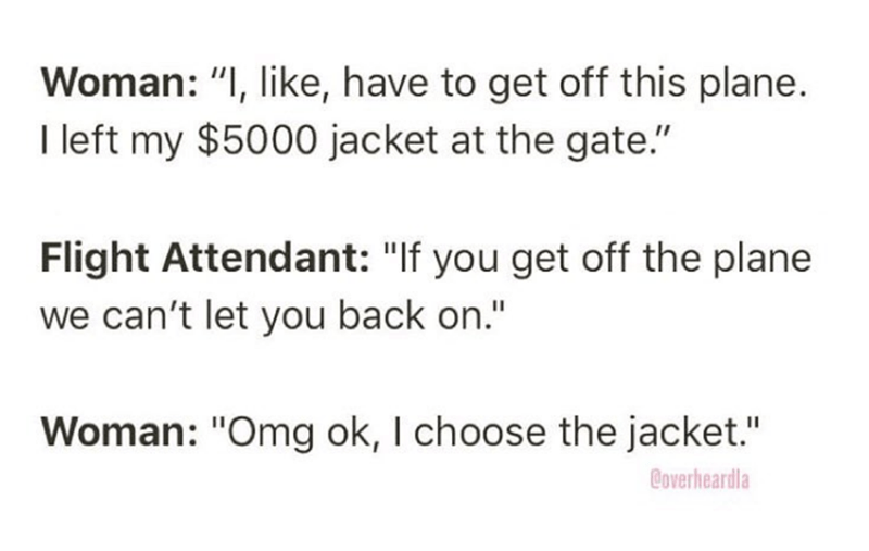 """Overheard - Text - Woman: """"I, like, have to get off this plane. I left my $5000 jacket at the gate."""" Flight Attendant: """"If you get off the plane we can't let you back on."""" Woman: """"Omg ok, I choose the jacket."""" Coverheardla"""