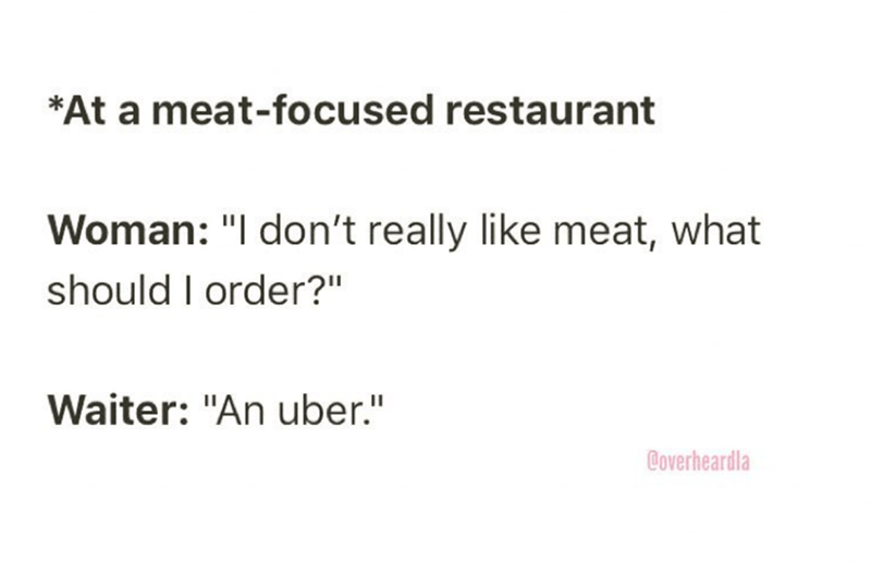 """Overheard - Text - *At a meat-focused restaurant Woman: """"I don't really like meat, what should I order?"""" Waiter: """"An uber."""" Coverheardla"""