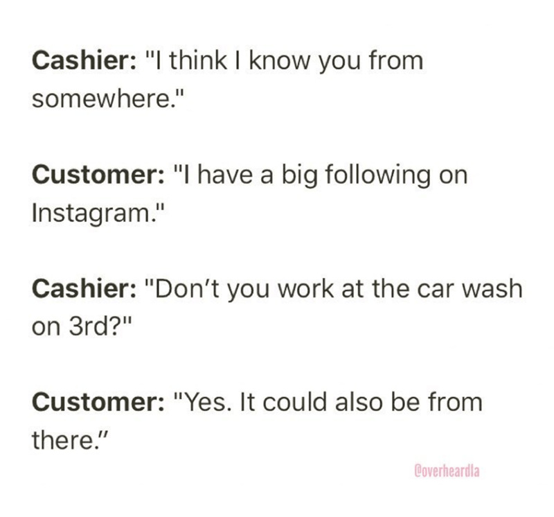 """Overheard - Text - Cashier: """"I think I know you from somewhere."""" Customer: """"I have a big following on Instagram."""" Cashier: """"Don't you work at the car wash on 3rd?"""" Customer: """"Yes. It could also be from there."""" Coverheardla"""