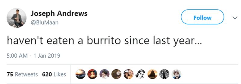 Text - Joseph Andrews Follow @BluMaan haven't eaten a burrito since last year... 5:00 AM 1 Jan 2019 75 Retweets 620 Likes