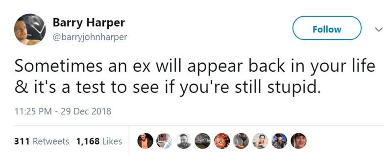 Text - Barry Harper Follow @barryjohnharper Sometimes an ex will appear back in your life & it's a test to see if you're still stupid. 11:25 PM - 29 Dec 2018 311 Retweets 1,168 Likes