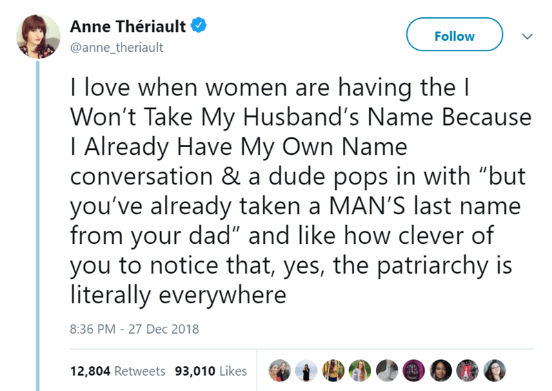 """Text - Anne Thériault Follow @anne_theriault I love when women are having the l Won't Take My Husband's Name Because I Already Have My Own Name conversation & a dude pops in with """"but you've already taken a MAN'S last name from your dad"""" and like how clever of you to notice that, yes, the patriarchy is literally everywhere 8:36 PM 27 Dec 2018 12,804 Retweets 93,010 Likes"""