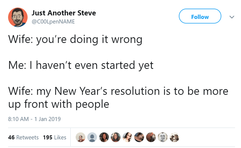 Text - Just Another Steve Follow @COOLpenNAME Wife: you're doing it wrong Me: I haven't even started yet Wife: my New Year's resolution is to be more up front with people 8:10 AM 1 Jan 2019 ALGN FROM 46 Retweets 195 Likes
