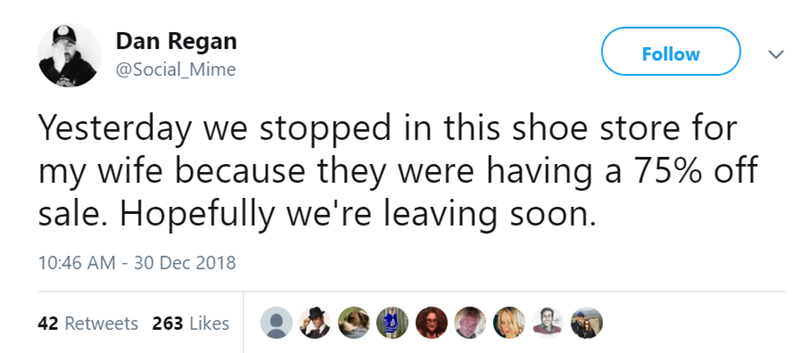 Text - Dan Regan Follow @Social_Mime Yesterday we stopped in this shoe store for my wife because they were having a 75% off sale. Hopefully we're leaving soon. 10:46 AM - 30 Dec 2018 42 Retweets 263 Likes