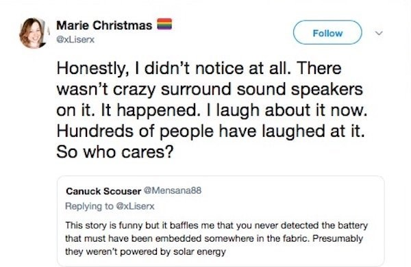 Text - Marie Christmas Follow xLiserx Honestly, I didn't notice at all. There wasn't crazy surround sound speakers on it. It happened. I laugh about it now. Hundreds of people have laughed at it. So who cares? Canuck Scouser @Mensana88 Replying to @xLiserx This story is funny but it baffles me that you never detected the battery that must have been embedded somewhere in the fabric. Presumably they weren't powered by solar energy