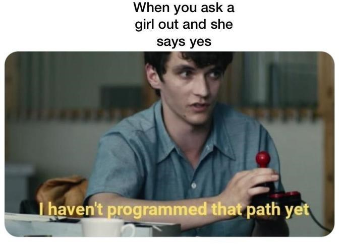 black mirror meme - Text - When you ask a girl out and she says yes I haven't programmed that path yet