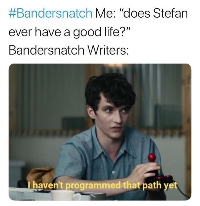 """black mirror meme - Text - #Bandersnatch Me: """"does Stefan ever have a good life?"""" Bandersnatch Writers: I haven't programmed that path yet"""
