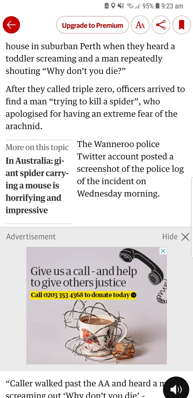 "Text - 95% 9:23 am AA Upgrade to Premium house in suburban Perth when they heard a toddler screaming and a man repeatedly shouting ""Why don't you die?"" After they called triple zero, officers arrived to find a man ""trying to kill a spider"", who apologised for having an extreme fear of the arachnid The Wanneroo police Twitter account posted a More on this topic In Australia: gi- ant spider carry screenshot of the police log of the incident on ing a mouse is Wednesday morning horrifying and impres"