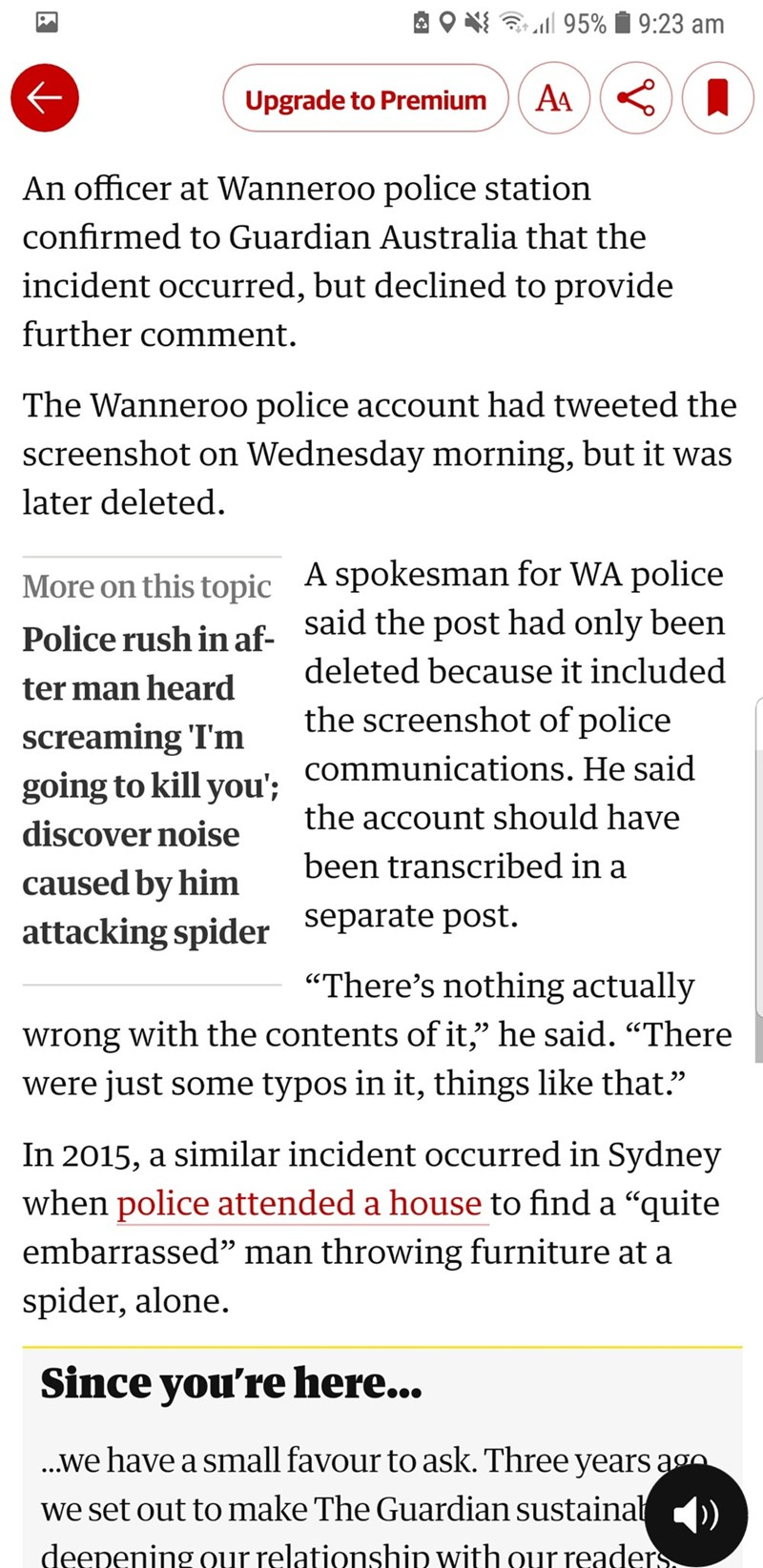 Text - 95% 9:23 am AA Upgrade to Premium An officer at Wanneroo police station confirmed to Guardian Australia that the incident occurred, but declined to provide further comment. The Wanneroo police account had tweeted the screenshot on Wednesday morning, but it was later deleted. A spokesman for WA police More on this topic Sald the post had only been deleted because it included Police rush in af- ter man heard the screenshot of police screaming 'I'm going to kill you': Communications. He said