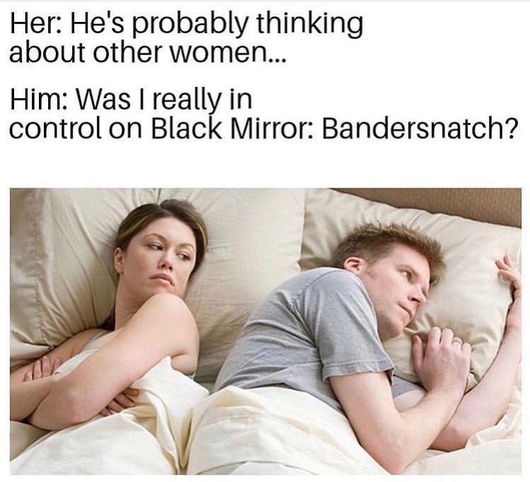 black mirror meme - Facial expression - Her: He's probably thinking about other women... Him: Was I really in control on Black Mirror: Bandersnatch?