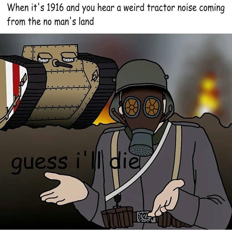 history meme - Cartoon - When it's 1916 and you hear a weird tractor noise coming from the no man's land guess i' ldie