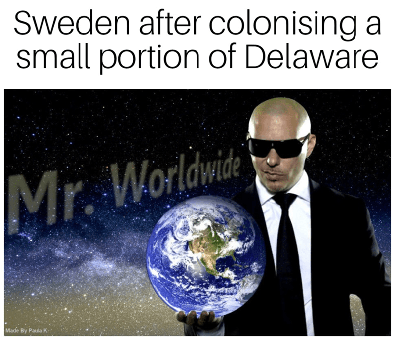 history meme - Earth - Sweden after colonising a small portion of Delaware Mr. Worldwite Made By Paula K