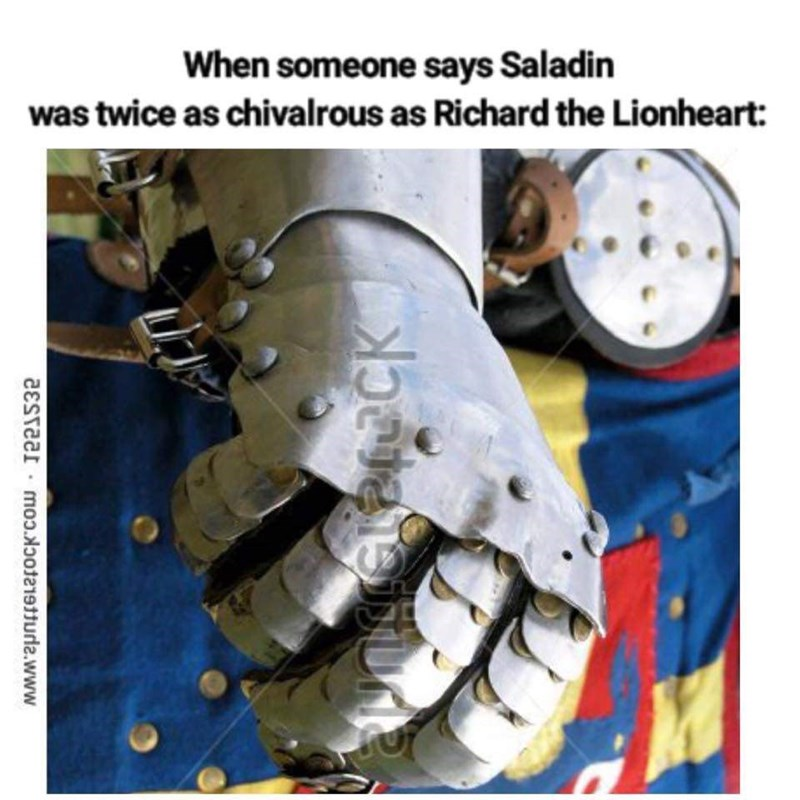 """Caption that reads, """"When someone says Saladin was twice as chivalrous as Richard the Lionheart"""" above a pic of someone in armor clenching their fist"""
