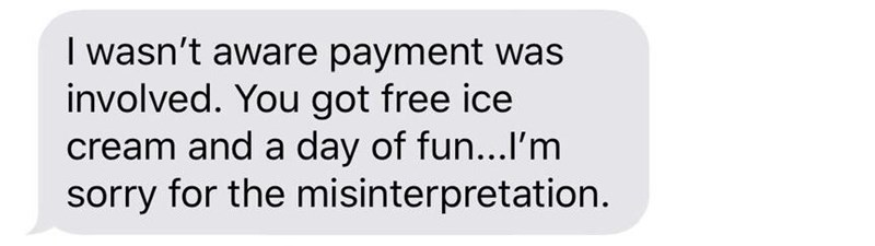 "Text message that reads, ""I wasn't aware payment was involved. You got free ice cream and a day of fun...I'm sorry for the misinterpretation"""