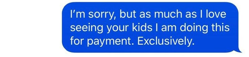 Text - I'm sorry, but as much as I love seeing your kids I am doing this for payment. Exclusively.