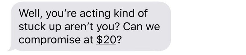 Text - Well, you're acting kind of stuck up aren't you? Can we compromise at $20?