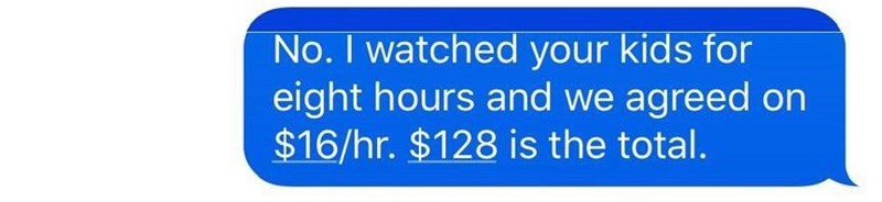 Text - No. I watched your kids for eight hours and we agreed on $16/hr. $128 is the total.