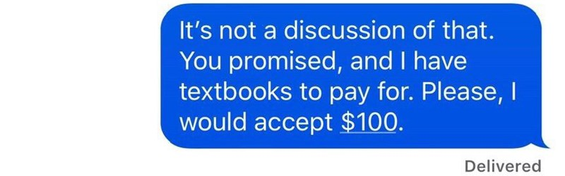 Text - It's not a discussion of that. You promised, and I have textbooks to pay for. Please, I would accept $100. Delivered