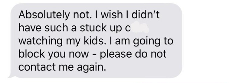 Text - Absolutely not. I wish I didn't have such a stuck up c watching my kids. I am going to block you now - please do not contact me again.