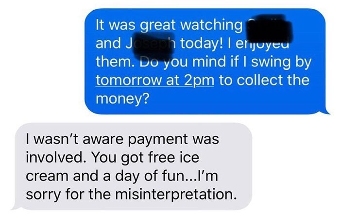Text - It was great watching and Jsebh tod ay! I erjoyed them. Do you mind if I swing by tomorrow at 2pm to collect the money? I wasn't aware payment was involved. You got free ice cream and a day of fun...I'm sorry for the misinterpretation.