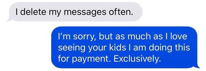 Text - I delete my messages often. I'm sorry, but as much as I love seeing your kids I am doing this for payment. Exclusively.