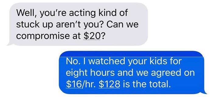 Text - Well, you're acting kind of stuck up aren't you? Can we compromise at $20? No. I watched your kids for eight hours and we agreed on $16/hr. $128 is the total.