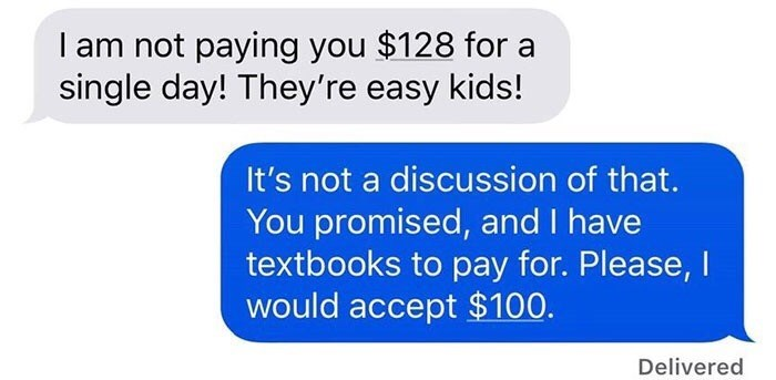 Text - I am not paying you $128 for a single day! They're easy kids! It's not a discussion of that. You promised, and I have textbooks to pay for. Please, I would accept $100 Delivered