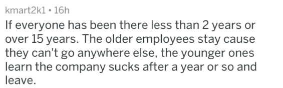Text - kmart2k1 16h If everyone has been there less than 2 years or over 15 years. The older employees stay cause they can't go anywhere else, the younger ones learn the company sucks after a year or so and leave.