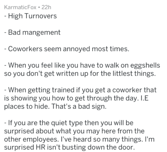 Text - KarmaticFox 22h High Turnovers - Bad mangement -Coworkers seem annoyed most times. When you feel like you have to walk on eggshells so you don't get written up for the littlest things. -When getting trained if you get a coworker that is showing you how to get through the day. I.E places to hide. That's a bad sign - If you are the quiet type then you will be surprised about what you may here from the other employees. I've heard so many things. I'm surprised HR isn't busting down the door.