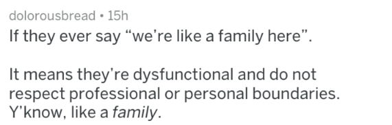 """Text - dolorousbread 15h If they ever say """"we're like a family here"""". It means they're dysfunctional and do not respect professional or personal boundaries. Y'know, like a family"""