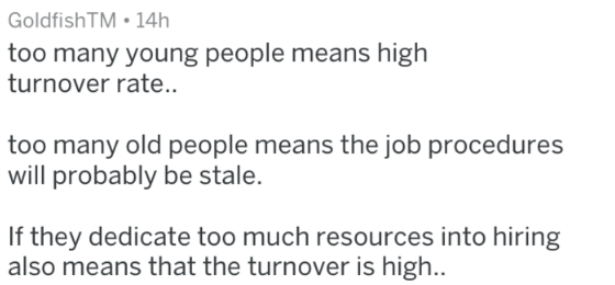 Text - GoldfishTM 14h too many young people means high turnover rate... too many old people means the job procedures will probably be stale. If they dedicate too much resources into hiring also means that the turnover is high...