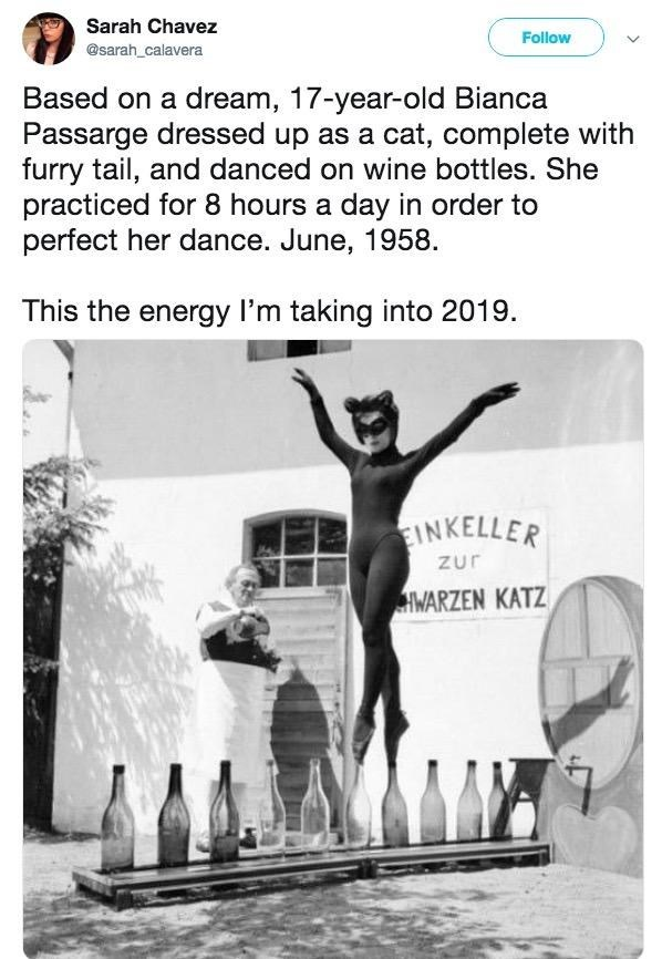 Sarah Chavez Follow @sarah_calavera Based on a dream, 17-year-old Bianca Passarge dressed up as a cat, complete with furry tail, and danced on wine bottles. She practiced for 8 hours a day in order to perfect her dance. June, 1958. This the energy I'm taking into 2019. EINKELLER Zur HWARZEN KATZ