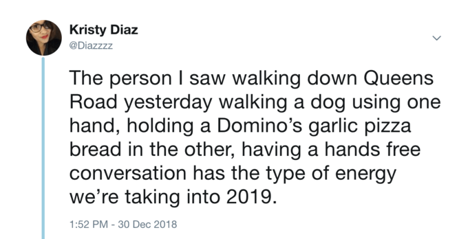 Text - Kristy Diaz @Diazzzz The person I saw walking down Queens Road yesterday walking a dog using one hand, holding a Domino's garlic pizza bread in the other, having a hands free conversation has the type of energy we're taking into 2019. 1:52 PM -30 Dec 2018