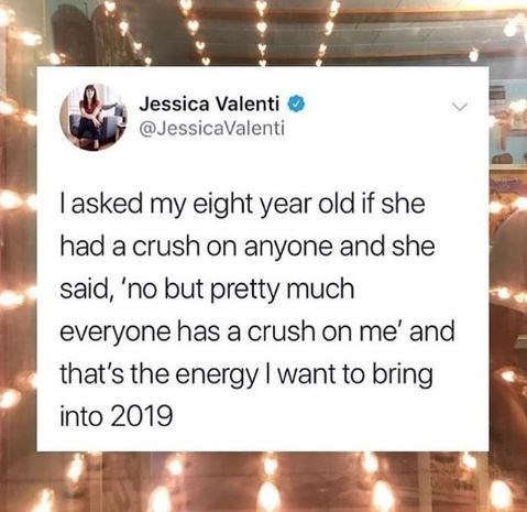 Text - Jessica Valenti @JessicaValenti I asked my eight year old if she had a crush on anyone and she said, 'no but pretty much everyone has a crush on me' and that's the energy I want to bring into 2019