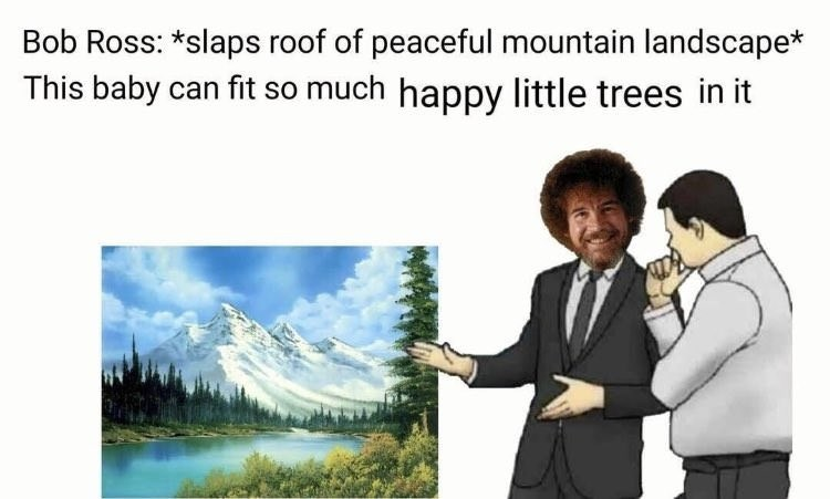 """Caption that reads, """"Bob Ross: *Slaps roof of peaceful mountain landscape* This baby can fit so much happy little trees in it"""" above the 'slaps roof of car meme' featuring Bob Ross as the car salesman"""