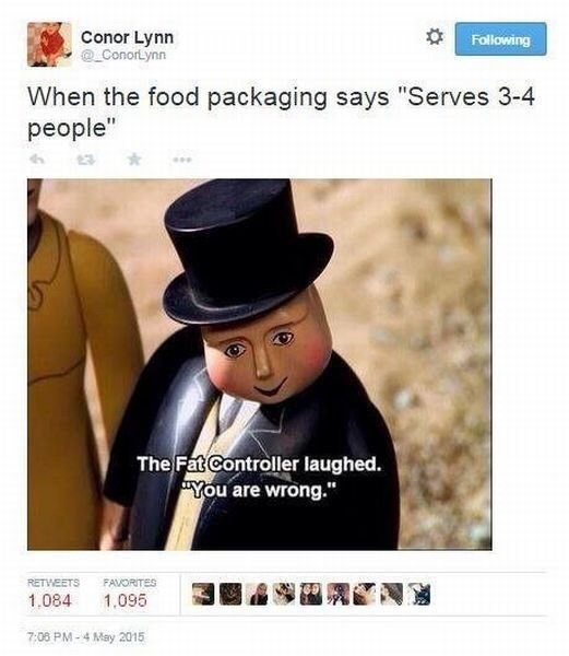 """Text - Conor Lynn Conortynn Following When the food packaging says """"Serves 3-4 people"""" The Fat Controller laughed. You are wrong."""" RETWEETS FAVORITES 1.084 1.095 7:06 PM-4 May 2015"""