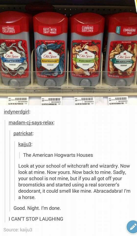 Food - CUNNING GENTLEMEN NOCTURNAL CREATURES GUYS WITH SWIFT MINDS COMMANDING MAN COld Spice WOLFTHORN Od Spice Old Spice Old Spice FOXCREST HAWKRIDGE BEARGLOVE ANT 24 24 24 904 OL SPC DE ST indynerdgirl: madam-cj-says-relax patrickat: kaiju3: The American Hogwarts Houses Look at your school of witchcraft and wizardry. Now look at mine. Now yours. Now back to mine. Sadly, your school is not mine, but if you all got off your broomsticks and started using a real sorcerer's deodorant, it could smel