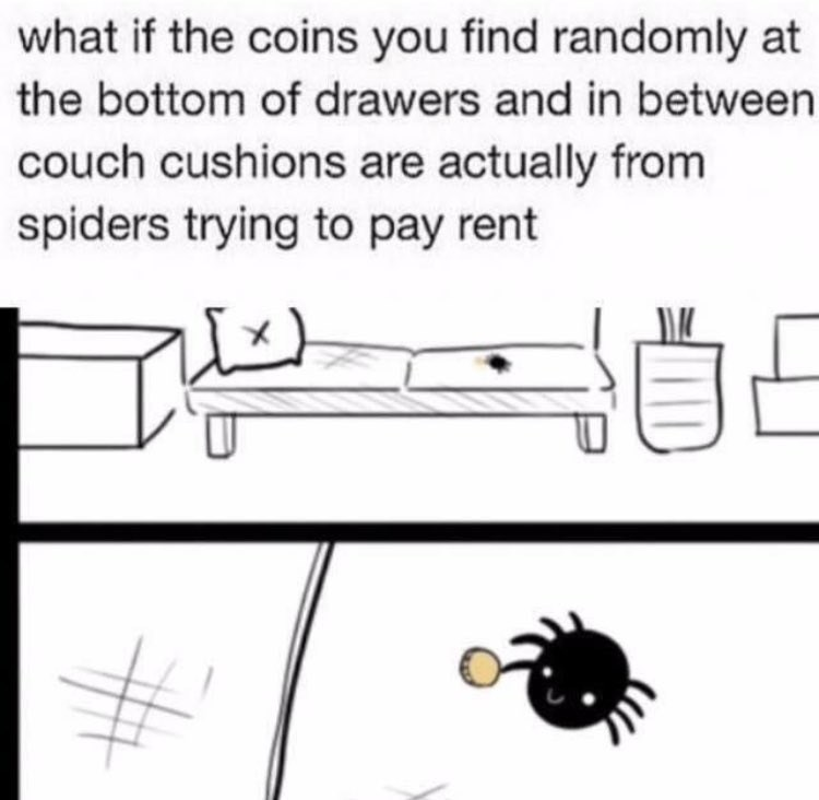Text - what if the coins you find randomly at the bottom of drawers and in between couch cushions are actually from spiders trying to pay rent