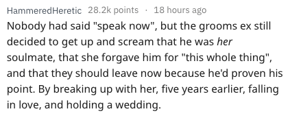 "Text - HammeredHeretic 28.2k points 18 hours ago Nobody had said ""speak now"", but the grooms ex still decided to get up and scream that he was her soulmate, that she forgave him for ""this whole thing"", and that they should leave now because he'd proven his point. By breaking up with her, five years earlier, falling in love, and holding a wedding."