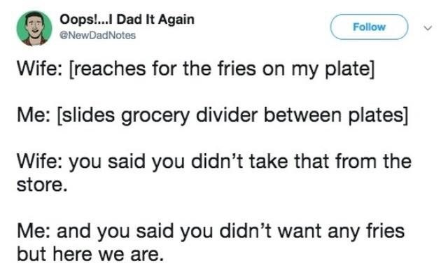 Text - Oops!...I Dad It Again Follow NewDadNotes Wife: [reaches for the fries on my plate] Me: [slides grocery divider between plates] Wife: you said you didn't take that from the store. Me: and you said you didn't want any fries but here we are.