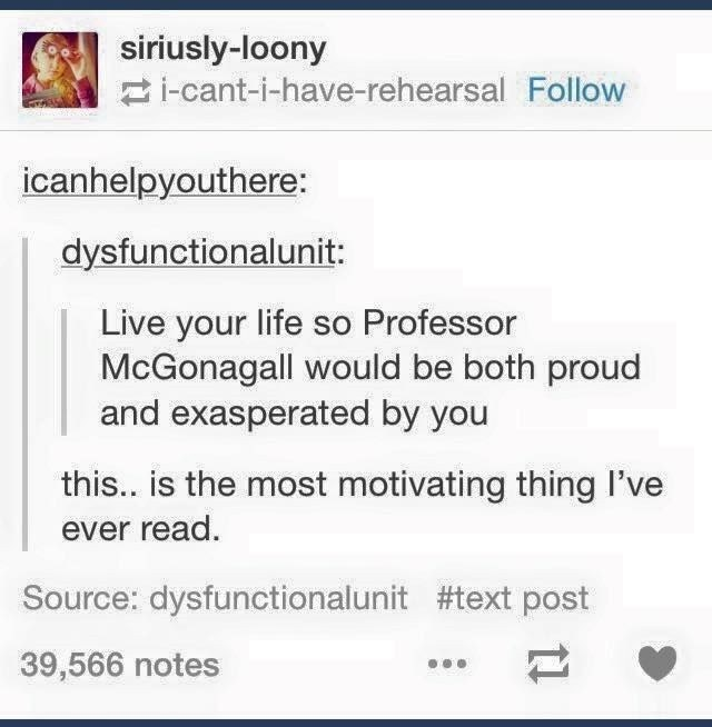 meme - Text - siriusly-loony i-cant-i-have-rehearsal Follow icanhelpyouthere: dysfunctionalunit: Live your life so Professor McGonagall would be both proud and exasperated by you this.. is the most motivating thing I've ever read. Source: dysfunctionalunit #text post 39,566 notes