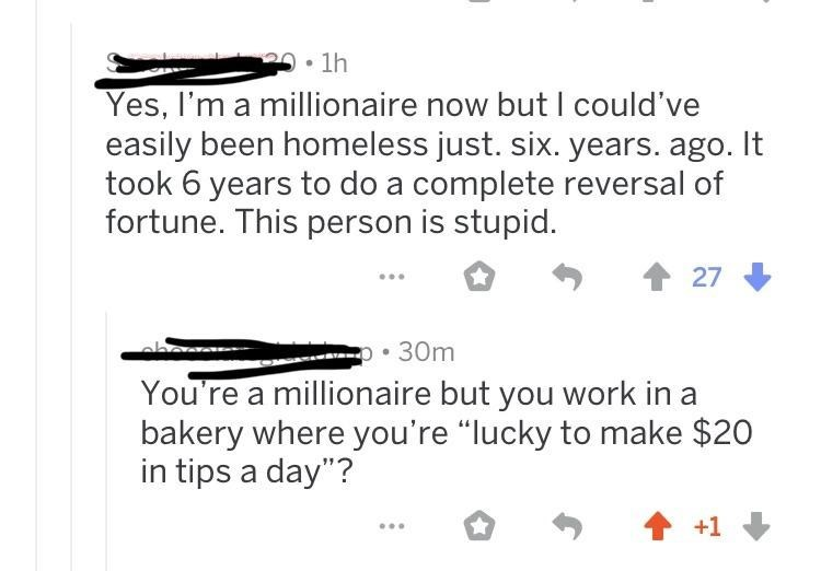"Text - 1h Yes, I'm a millionaire now but I could've easily been homeless just. six. years. ago. It took 6 years to do a complete reversal of fortune. This person is stupid. 27 . 30m You're a millionaire but you work in bakery where you're ""lucky to make $20 in tips a day""? +1"