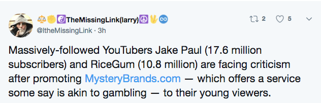 Text - TheMissing Link(larry) @ItheMissing Link 3h t 2 Massively-followed YouTubers Jake Paul (17.6 million subscribers) and RiceGum (10.8 million) are facing criticism after promoting MysteryBrands.com which offers a service some say is akin to gambling - to their young viewers.