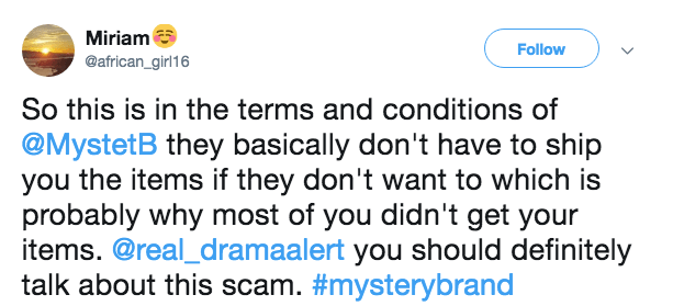 Text - Miriam Follow @african_girl16 So this is in the terms and conditions of @MystetB they basically don't have to ship you the items if they don't want to which is probably why most of you didn't get your items. @real_dramaalert you should definitely talk about this scam. #mysterybrand