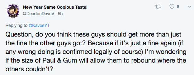 Text - New Year Same Copious Taste! @DeadonDaveV 5h Replying to @KavosYT Question, do you think these guys should get more than just the fine the other guys got? Because if it's just a fine again (if any wrong doing is confirmed legally of course) I'm wondering if the size of Paul & Gum will allow them to rebound where the others couldn't?