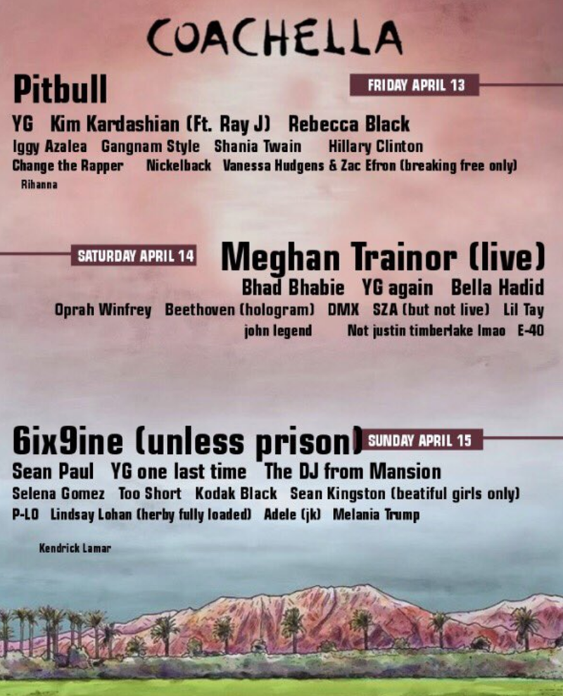 Text - COACHELLA Pitbull FRIDAY APRIL 13 YG Kim Kardashian (Ft. Ray J) Rebecca Black Iggy Azalea Gangnam Style Shania Twain Change the Rapper Hillary Clinton Nickelback Vanessa Hudgens& Zac Efron tbreaking free only) Rihanna Meghan Trainor (live) SATURDAY APRIL 14 Bhad Bhabie YG again Bella Hadid Oprah Winfrey Beethoven (hologram) DMX SZA (but not live) Lil Tay Not justin timberlake Imao E-40 john legend 6ixgine (unless prison SUNDAY APRIL 15 Sean Paul YG one last time The DJ from Mansion Selena