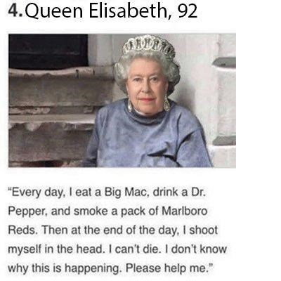 """queen elizabeth death meme - Text - 4. Queen Elisabeth, 92 """"Every day, I eat a Big Mac, drink a Dr. Pepper, and smoke a pack of Marlboro Reds. Then at the end of the day, I shoot myself in the head. I can't die. I don't know why this is happening. Please help me."""
