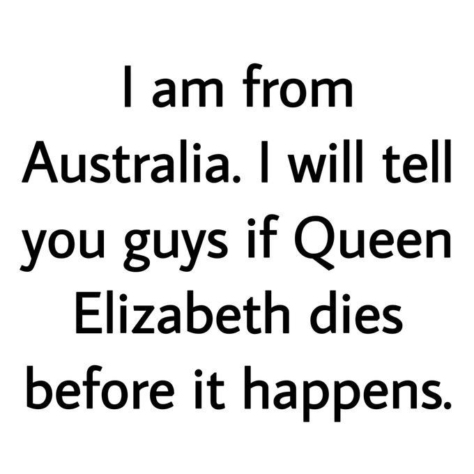 queen elizabeth death meme - Text - I am from Australia. I will tell you guys if Queen Elizabeth dies before it happens.